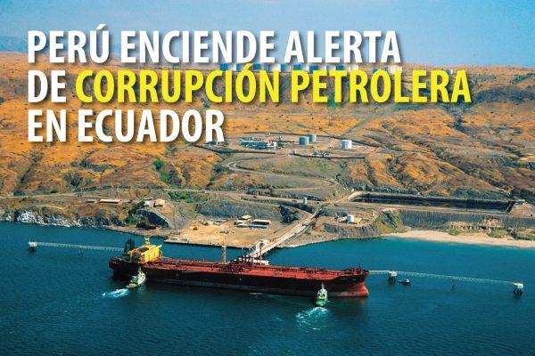 PERÚ ENCIENDE ALERTA DE CORRUPCIÓN PETROLERA EN ECUADOR