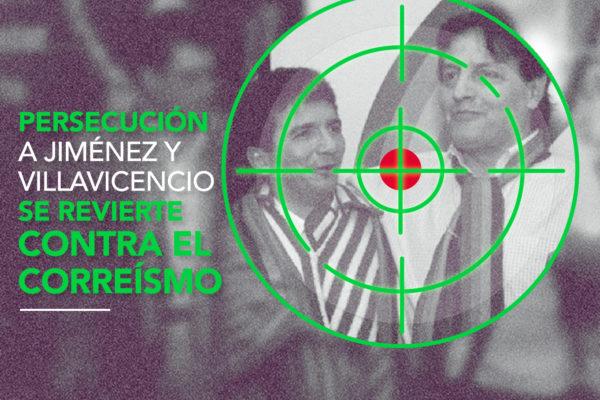 PERSECUCIÓN A JIMÉNEZ Y VILLAVICENCIO SE REVIERTE CONTRA EL CORREÍSMO