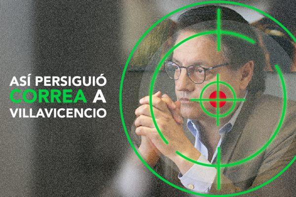ASÍ PERSIGUIÓ CORREA A VILLAVICENCIO